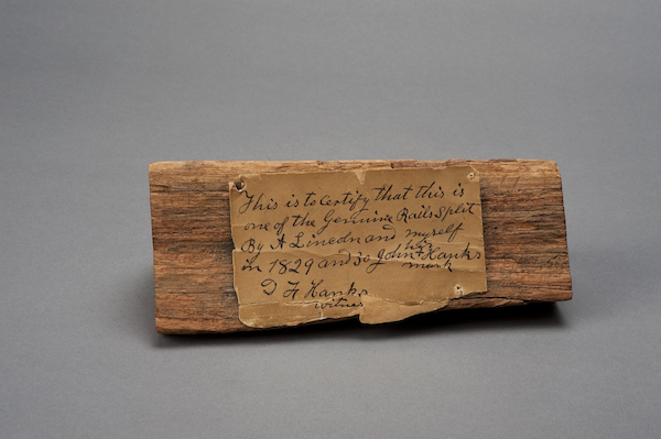 "A piece of fence rail with affidavit from John Hanks, Lincoln's cousin, reading: ""This is to certify that this is one of the genuine rails split by A. Lincoln and myself in 1829 and 30."""